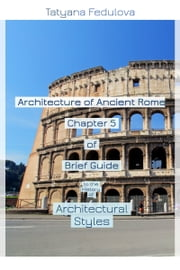 Architecture of Ancient Rome. Chapter 5 of Brief Guide to the History of Architectural Styles ebook by Tatyana Fedulova