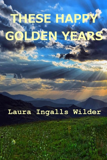 These Happy Golden Years ebook by Laura Ingalls Wilder