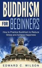 Buddhism for Beginners: How to Practice Buddhism to Reduce Stress and Achieve Happiness ebook by Edward Wilson