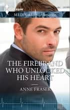 The Firebrand Who Unlocked His Heart ebook by Anne Fraser