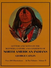 Manners, Customs, and Conditions of the North American Indians, Volume II ebook by George Catlin