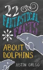22 Fantastical Facts About Dolphins ebook by Justin Gregg