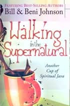 Walking in the Supernatural: Another Cup of Spiritual Java eBook by Beni Johnson, Bill Johnson, Eric Johnson,...