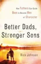 Better Dads, Stronger Sons - How Fathers Can Guide Boys to Become Men of Character ebook by Rick Johnson