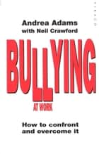 Bullying At Work - How to Confront and Overcome It ebook by Andrea Adams