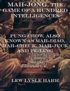 Mah-Jong, the Game of a Hundred Intelligences: Pung Chow, Also Known as Mah-Diao, Mah-Cheuk, Mah-Juck and Pe-Ling ebook by Lew Lysle Harr