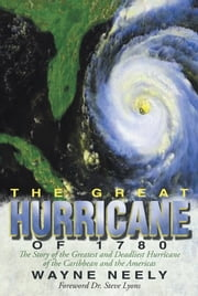 The Great Hurricane of 1780 - The Story of the Greatest and Deadliest Hurricane of the Caribbean and the Americas ebook by Wayne Neely