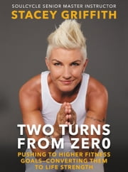 Two Turns From Zero - Pushing to Higher Fitness Goals-Converting Them to Life Strength ebook by Stacey Griffith