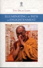 Illuminating the Path to Enlightenment ebook by His Holiness the Dalai Lama