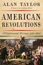 American Revolutions: A Continental History, 1750-1804 ebook by Alan Taylor