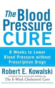 The Blood Pressure Cure - 8 Weeks to Lower Blood Pressure without Prescription Drugs ebook by Robert E. Kowalski