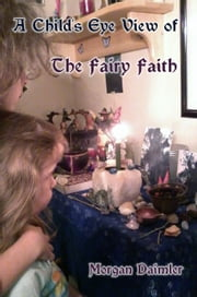 A Child's Eye View of The Faery Faith ebook by Morgan Daimler