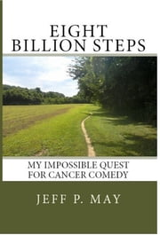 Eight Billion Steps: My Impossible Quest For Cancer Comedy ebook by Jeffrey Penn May