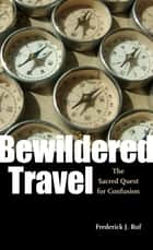 Bewildered Travel - The Sacred Quest for Confusion ebook by Frederick J. Ruf