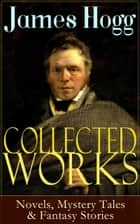 Collected Works of James Hogg: Novels, Scottish Mystery Tales & Fantasy Stories - Scottish Classics: The Private Memoirs and Confessions of a Justified Sinner, The Three Perils of Man, The Brownie of Bodsbeck, The Shepherd's Calendar and Other Tales ebook by James Hogg