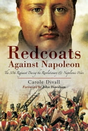Redcoats Against Napoleon - The 30th Regiment During the Revolutionary and Napoleonic Wars ebook by Carole  Divall