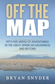 Off The Map: Fifty-Five Weeks of Adventuring in the Great American Wilderness and Beyond ebook by Bryan Snyder