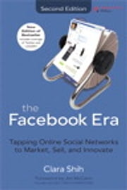 The Facebook Era - Tapping Online Social Networks to Market, Sell, and Innovate ebook by Clara Shih