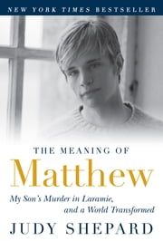 The Meaning of Matthew - My Son's Murder in Laramie, and a World Transformed ebook by Judy Shepard