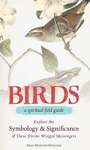 Birds - A Spiritual Field Guide - Explore the Symbology and Significance of These Divine Winged Messengers ebook by Arin Murphy-Hiscock