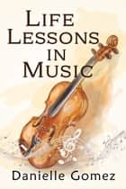 Life Lessons in Music ebook by Danielle Gomez