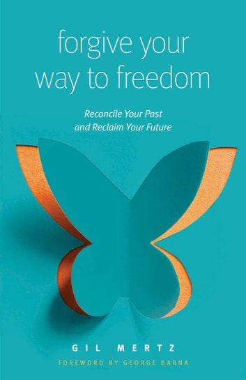 Forgive Your Way to Freedom - Reconcile Your Past and Reclaim Your Future ebook by Gil Mertz