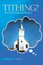TITHING? - NO! NOT FOR GENTILES ebook by Oluwatoyin Oyewole