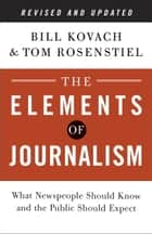 The Elements of Journalism, Revised and Updated 3rd Edition - What Newspeople Should Know and the Public Should Expect ebook by Bill Kovach, Tom Rosenstiel