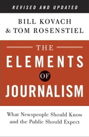 The Elements of Journalism, Revised and Updated 3rd Edition - What Newspeople Should Know and the Public Should Expect ebook by Bill Kovach,Tom Rosenstiel