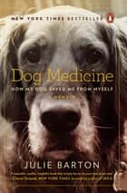 Dog Medicine - How My Dog Saved Me from Myself ebook by Julie Barton