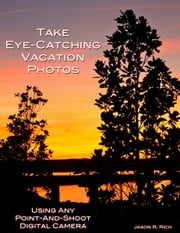 Take Eye-Catching Vacation Photos - Using Any Digital Camera ebook by Jason R. Rich