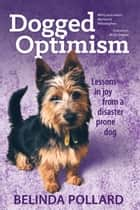 Dogged Optimism - Lessons in Joy from a Disaster-Prone Dog ebook by Belinda Pollard
