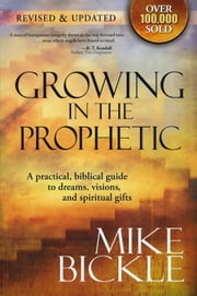 Growing In The Prophetic - A Balanced, Biblical Guide to Using and Nurturing Dreams, Revelations and Spiritual Gifts as God Intended ebook by Mike Bickle