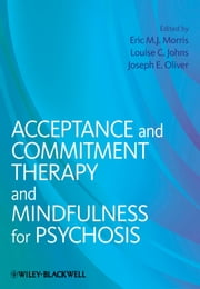 Acceptance and Commitment Therapy and Mindfulness for Psychosis ebook by Louise C. Johns,Joseph E. Oliver,Eric M. J. Morris