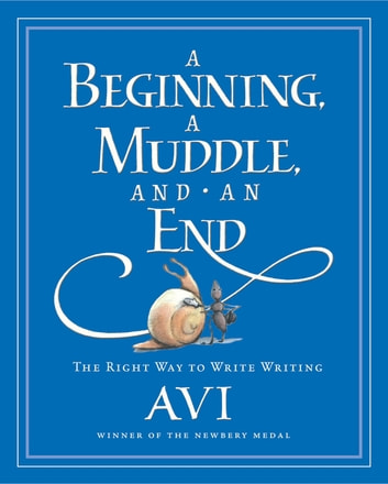 A Beginning, a Muddle, and an End - The Right Way to Write Writing ebook by Avi