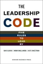 The Leadership Code - Five Rules to Lead by ebook by Dave Ulrich, Norm Smallwood, Kate Sweetman