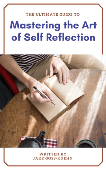 The Ultimate Guide To Mastering the Art of Self Reflection ebook by Jake Goss-Kuehn