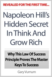 Napoleon Hill's Hidden Secret In Think And Grow Rich: Why This Law Of Success Principle Proves The Master Keys To Success ebook by The Publishing Co.