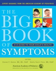 The Big Book of Symptoms - A-Z Guide to Your Childs Health ebook by Steven P. Shelov,Shelly Vaziri Flais