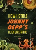 How I Stole Johnny Depp's Alien Girlfriend ebook by Gary Ghislain