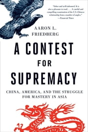 A Contest for Supremacy: China, America, and the Struggle for Mastery in Asia ebook by Aaron L. Friedberg