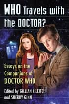 Who Travels with the Doctor? - Essays on the Companions of Doctor Who ebook by Gillian I. Leitch, Sherry Ginn