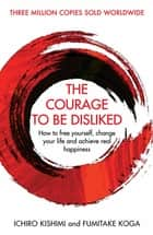 The Courage To Be Disliked - How to free yourself, change your life and achieve real happiness ebook by Ichiro Kishimi, Fumitake Koga