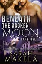 Beneath the Broken Moon: Part Five - Shifter/Vampire Romance ebook by Sarah Makela