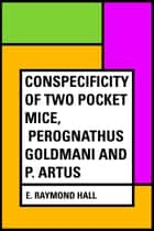 Conspecificity of two pocket mice, Perognathus goldmani and P. artus ebook by E. Raymond Hall