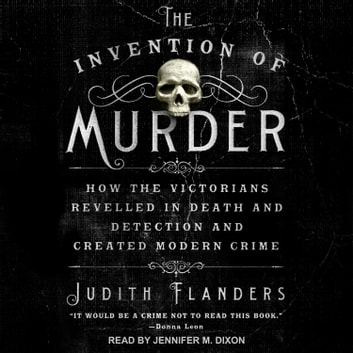 The Invention of Murder - How the Victorians Revelled in Death and Detection and Created Modern Crime audiobook by Judith Flanders