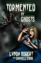 Tormented By Ghosts - True Life Experiences ebook by Lynda Bogert, Darrell Gibbs