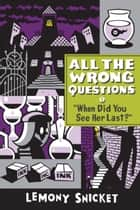 When Did You See Her Last? - All the Wrong Questions, Book Two ebook by Lemony Snicket, Seth