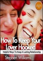 How To Keep Your Lover Hooked: Helpful Ways To Keep A Lasting Relationship ebook by Stephen Williams