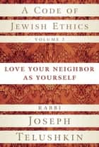 A Code of Jewish Ethics, Volume 2 - Love Your Neighbor as Yourself ebook by Rabbi Joseph Telushkin